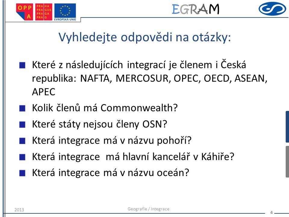 EGRAMEGRAM Vyhledejte odpovědi na otázky: Které z následujících integrací je členem i Česká republika: NAFTA, MERCOSUR, OPEC, OECD, ASEAN, APEC Kolik členů má Commonwealth.