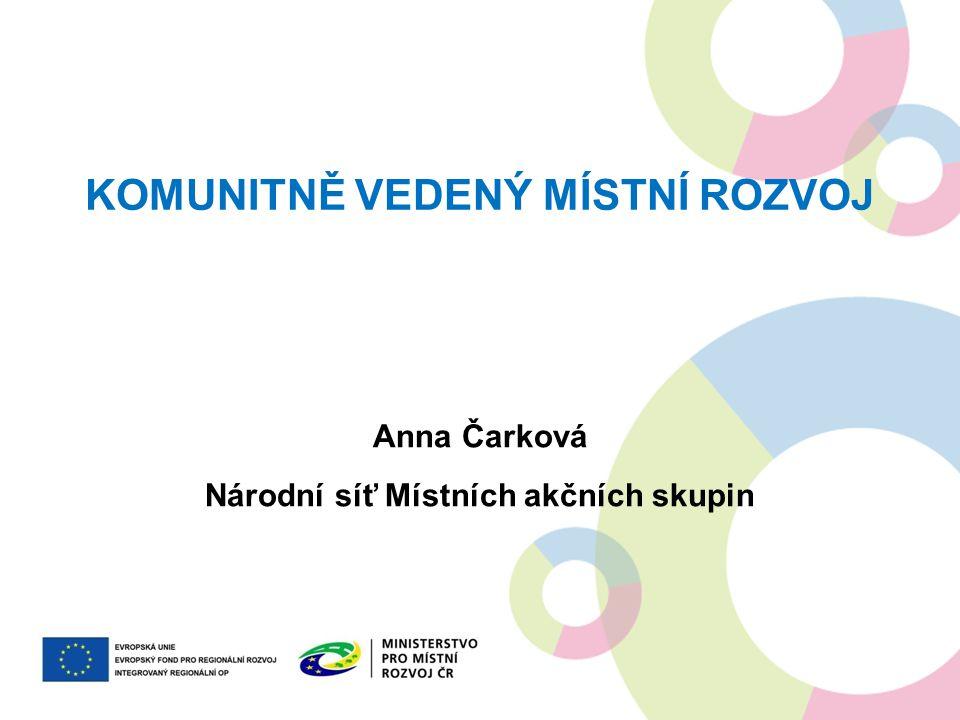 KOMUNITNĚ VEDENÝ MÍSTNÍ ROZVOJ Anna Čarková Národní síť Místních akčních skupin