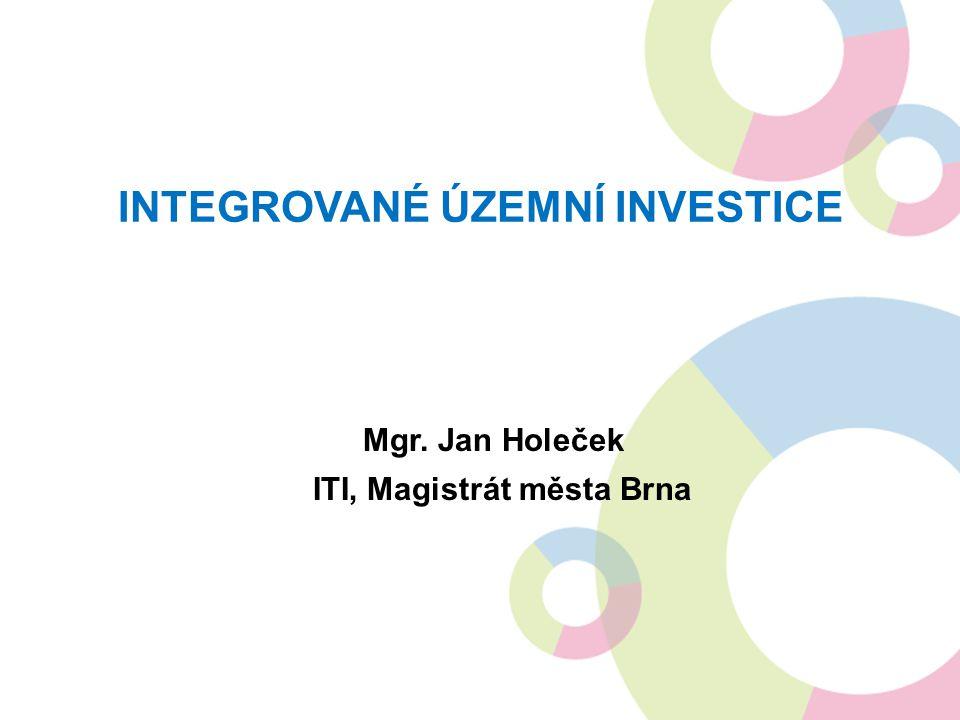 INTEGROVANÉ ÚZEMNÍ INVESTICE Mgr. Jan Holeček ITI, Magistrát města Brna
