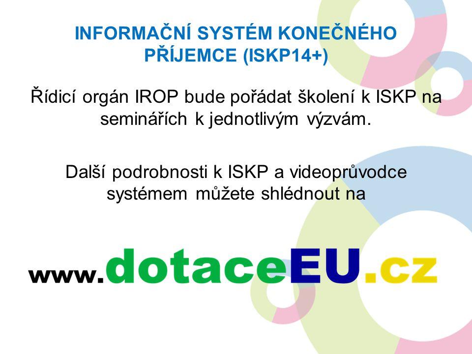 INFORMAČNÍ SYSTÉM KONEČNÉHO PŘÍJEMCE (ISKP14+) Řídicí orgán IROP bude pořádat školení k ISKP na seminářích k jednotlivým výzvám. Další podrobnosti k I