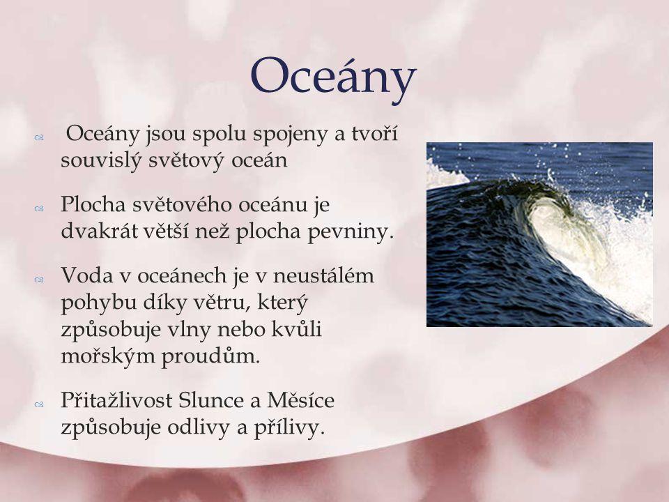  Oceány jsou spolu spojeny a tvoří souvislý světový oceán  Plocha světového oceánu je dvakrát větší než plocha pevniny.  Voda v oceánech je v neust