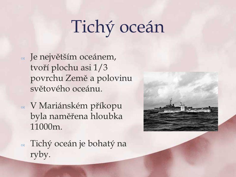  Je největším oceánem, tvoří plochu asi 1/3 povrchu Země a polovinu světového oceánu.  V Mariánském příkopu byla naměřena hloubka 11000m.  Tichý oc