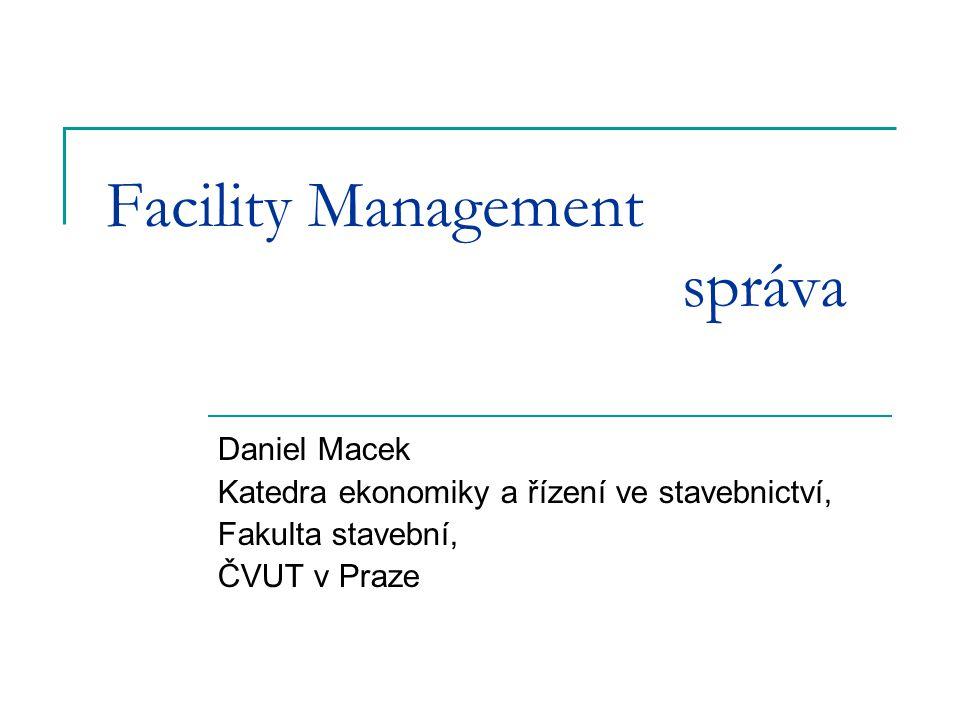 Facility Management správa Daniel Macek Katedra ekonomiky a řízení ve stavebnictví, Fakulta stavební, ČVUT v Praze