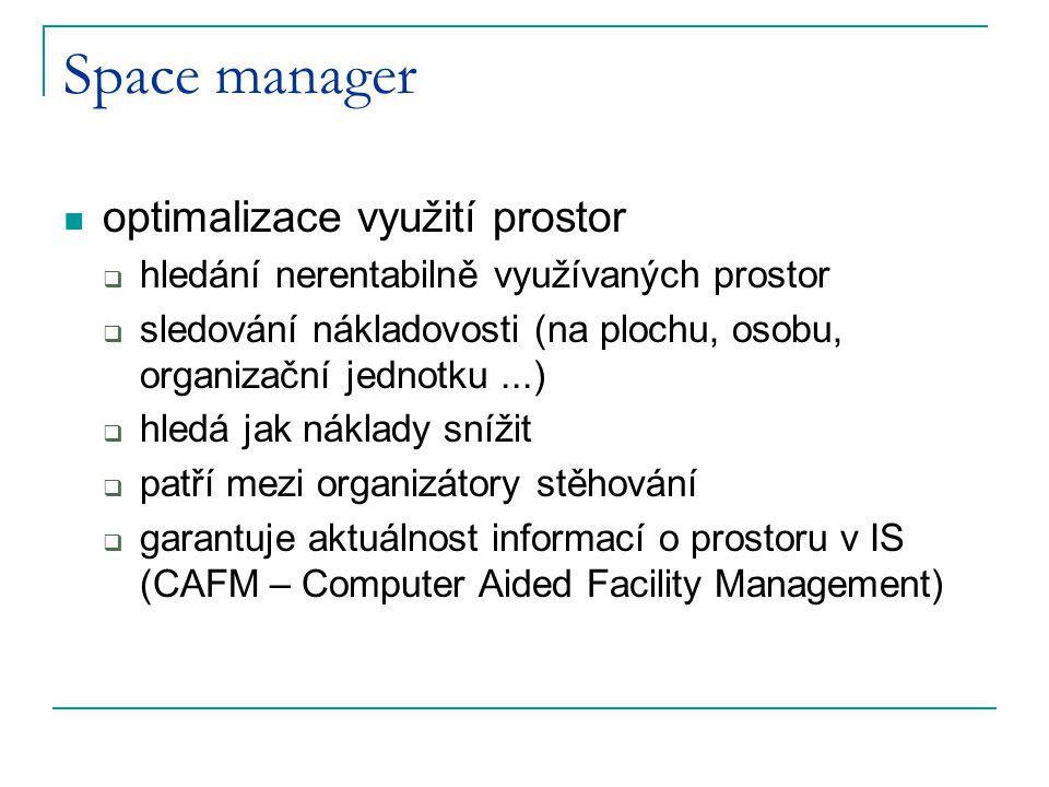 Space manager optimalizace využití prostor  hledání nerentabilně využívaných prostor  sledování nákladovosti (na plochu, osobu, organizační jednotku...)  hledá jak náklady snížit  patří mezi organizátory stěhování  garantuje aktuálnost informací o prostoru v IS (CAFM – Computer Aided Facility Management)