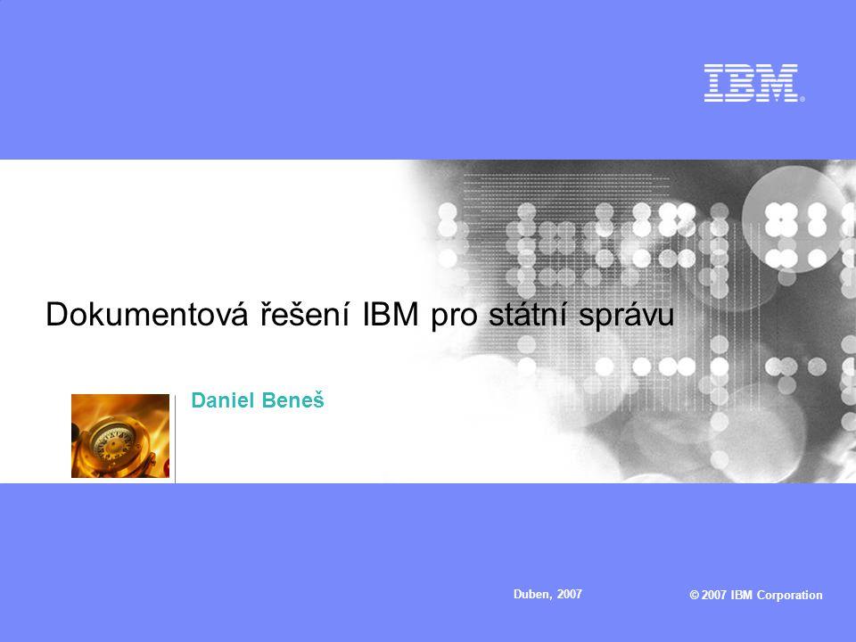 © 2007 IBM Corporation Duben, 2007 Dokumentová řešení IBM pro státní správu Daniel Beneš