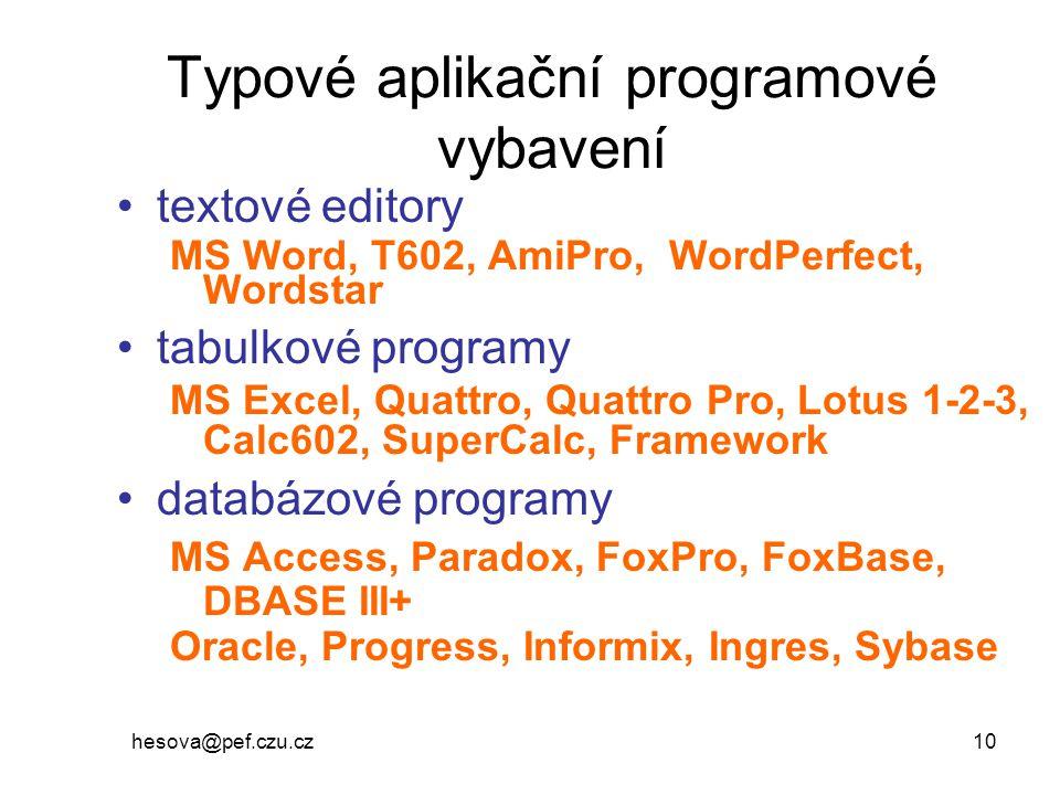 hesova@pef.czu.cz 10 Typové aplikační programové vybavení textové editory MS Word, T602, AmiPro, WordPerfect, Wordstar tabulkové programy MS Excel, Quattro, Quattro Pro, Lotus 1-2-3, Calc602, SuperCalc, Framework databázové programy MS Access, Paradox, FoxPro, FoxBase, DBASE III+ Oracle, Progress, Informix, Ingres, Sybase