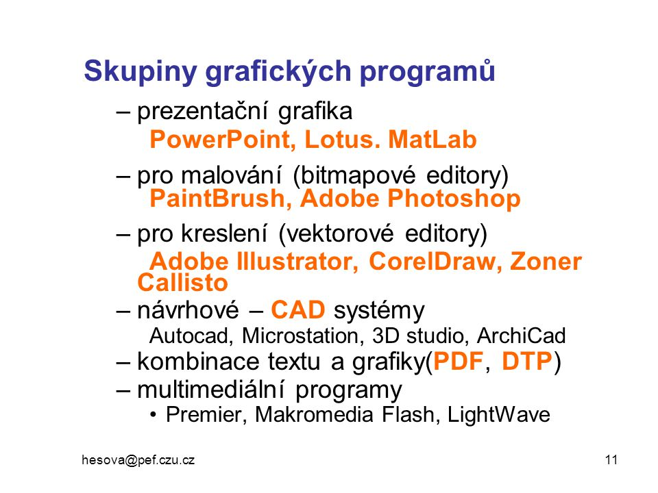 hesova@pef.czu.cz 11 Skupiny grafických programů –prezentační grafika PowerPoint, Lotus. MatLab –pro malování (bitmapové editory) PaintBrush, Adobe Ph