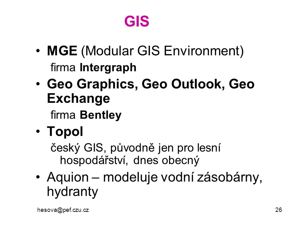 hesova@pef.czu.cz 26 GIS MGE (Modular GIS Environment) firma Intergraph Geo Graphics, Geo Outlook, Geo Exchange firma Bentley Topol český GIS, původně jen pro lesní hospodářství, dnes obecný Aquion – modeluje vodní zásobárny, hydranty