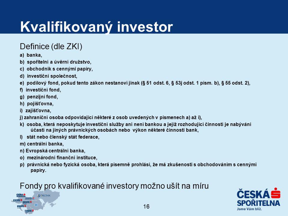 16 Kvalifikovaný investor Definice (dle ZKI) a) banka, b) spořitelní a úvěrní družstvo, c) obchodník s cennými papíry, d) investiční společnost, e) po