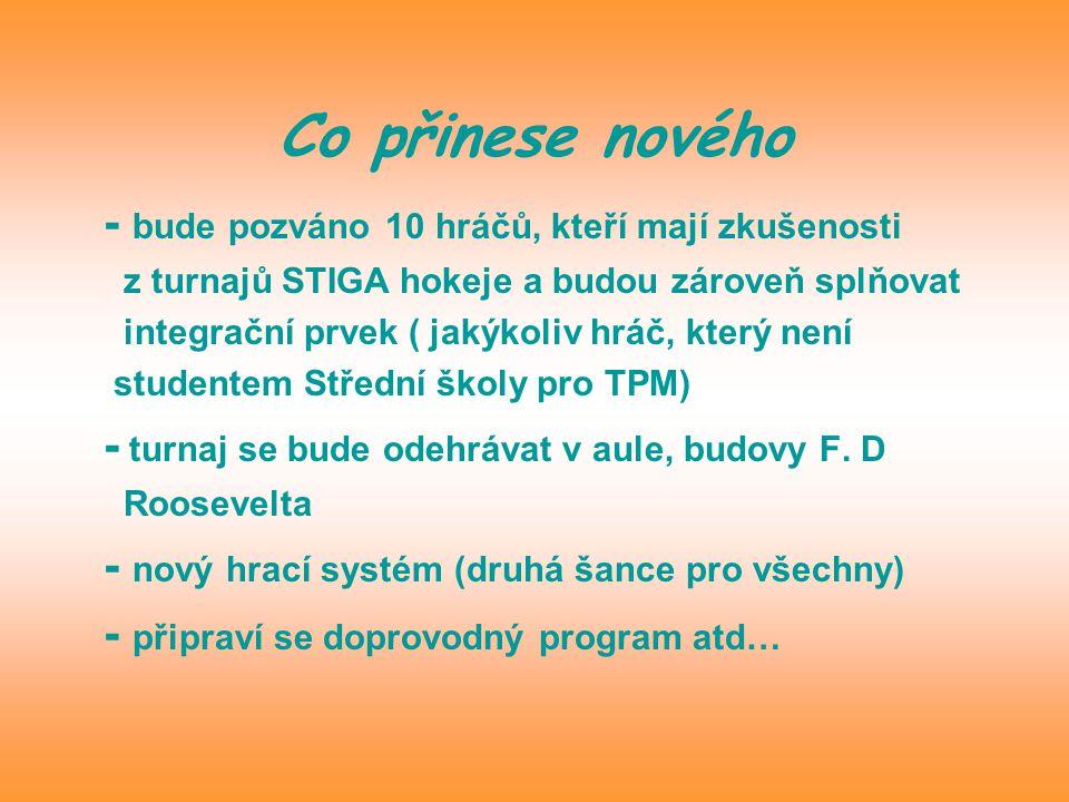 Co přinese nového - bude pozváno 10 hráčů, kteří mají zkušenosti z turnajů STIGA hokeje a budou zároveň splňovat integrační prvek ( jakýkoliv hráč, který není studentem Střední školy pro TPM) - turnaj se bude odehrávat v aule, budovy F.
