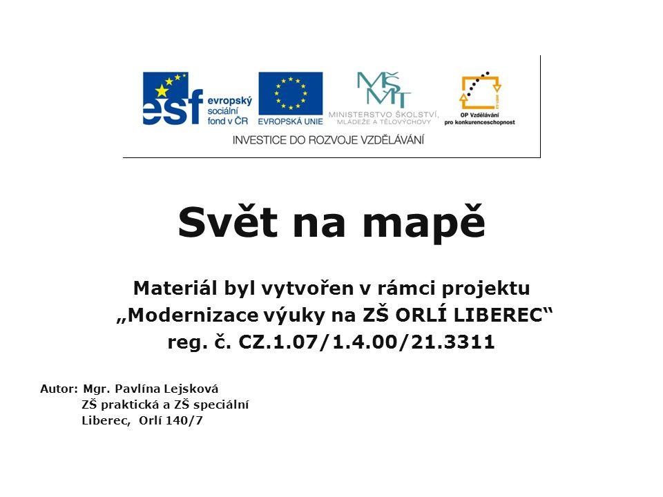 """Svět na mapě Materiál byl vytvořen v rámci projektu """"Modernizace výuky na ZŠ ORLÍ LIBEREC"""" reg. č. CZ.1.07/1.4.00/21.3311 Autor: Mgr. Pavlína Lejsková"""