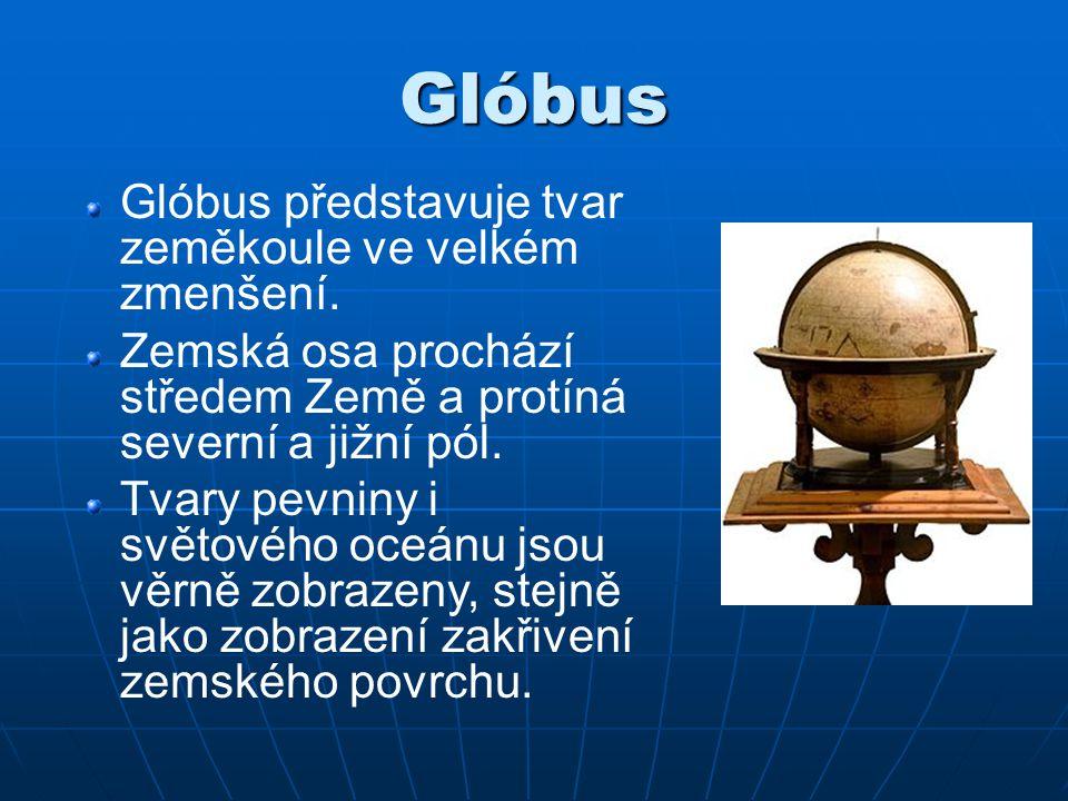 Glóbus Glóbus představuje tvar zeměkoule ve velkém zmenšení. Zemská osa prochází středem Země a protíná severní a jižní pól. Tvary pevniny i světového