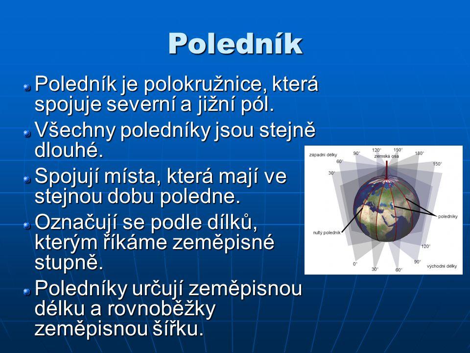 Poledník Poledník je polokružnice, která spojuje severní a jižní pól. Všechny poledníky jsou stejně dlouhé. Spojují místa, která mají ve stejnou dobu