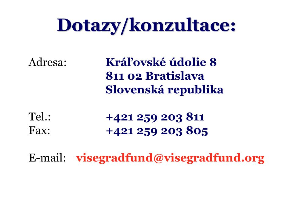 Dotazy/konzultace: Adresa:Kráľovské údolie 8 811 02 Bratislava Slovenská republika Tel.: +421 259 203 811 Fax:+421 259 203 805 E-mail:visegradfund@visegradfund.org