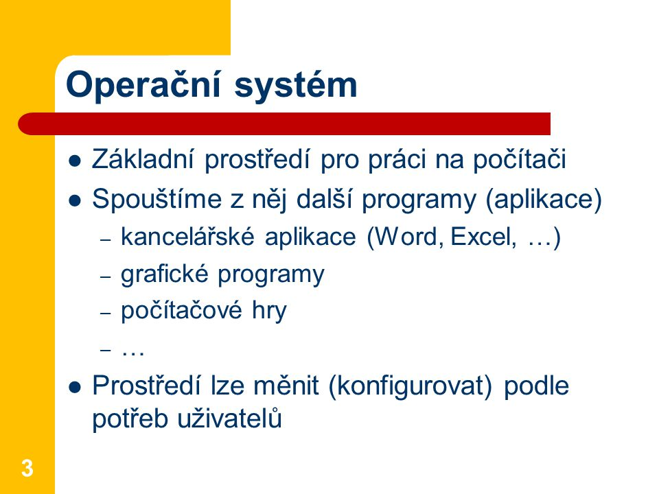 Operační systém Základní prostředí pro práci na počítači Spouštíme z něj další programy (aplikace) – kancelářské aplikace (Word, Excel, …) – grafické