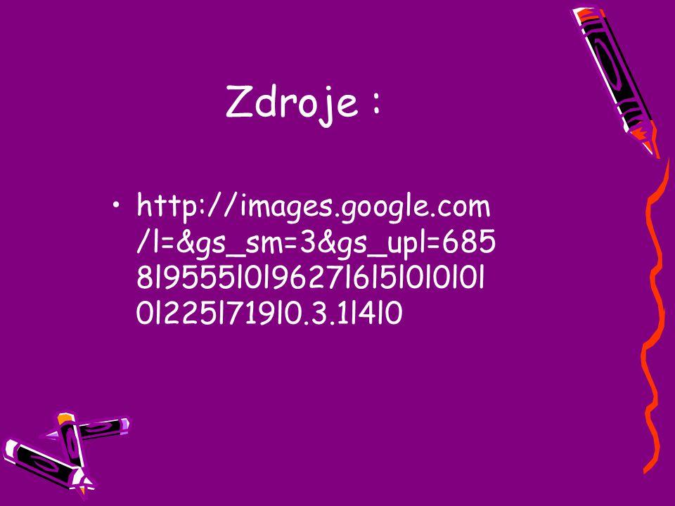 Zdroje : http://images.google.com /l=&gs_sm=3&gs_upl=685 8l9555l0l9627l6l5l0l0l0l 0l225l719l0.3.1l4l0