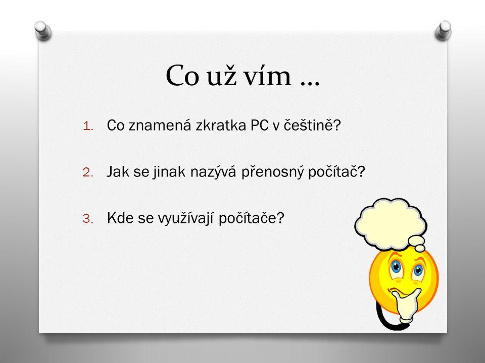 Co už vím … 1. Co znamená zkratka PC v češtině? 2. Jak se jinak nazývá přenosný počítač? 3. Kde se využívají počítače?