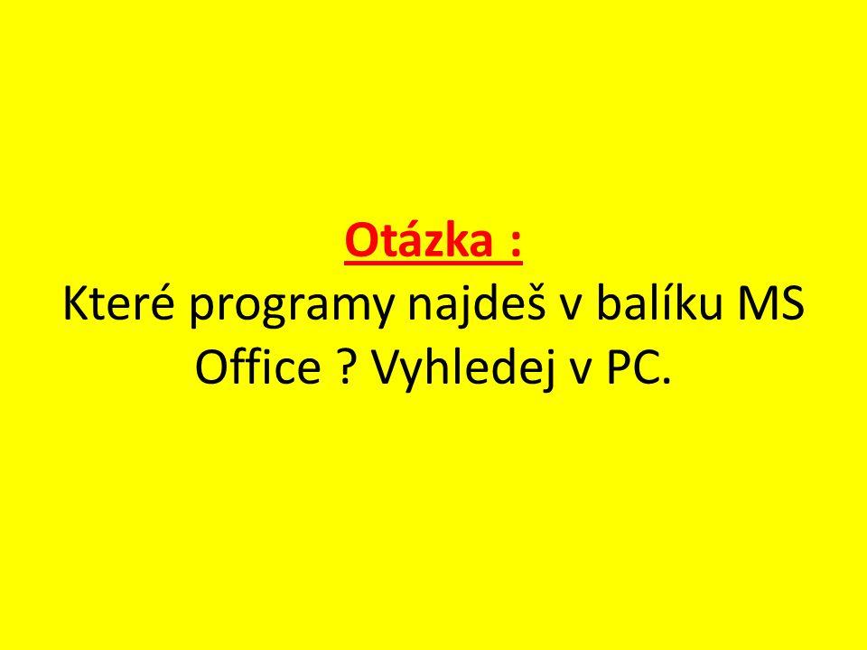 Otázka : Které programy najdeš v balíku MS Office Vyhledej v PC.