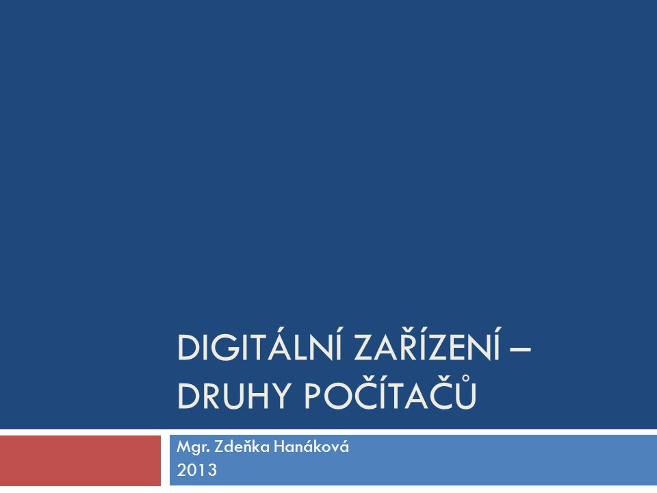 DIGITÁLNÍ ZAŘÍZENÍ – DRUHY POČÍTAČŮ Mgr. Zdeňka Hanáková 2013