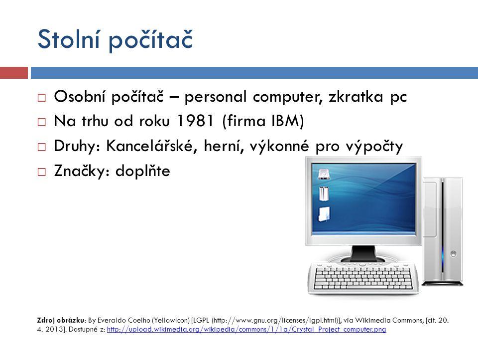 Stolní počítač  Osobní počítač – personal computer, zkratka pc  Na trhu od roku 1981 (firma IBM)  Druhy: Kancelářské, herní, výkonné pro výpočty  Značky: doplňte Zdroj obrázku: By Everaldo Coelho (YellowIcon) [LGPL (http://www.gnu.org/licenses/lgpl.html)], via Wikimedia Commons, [cit.
