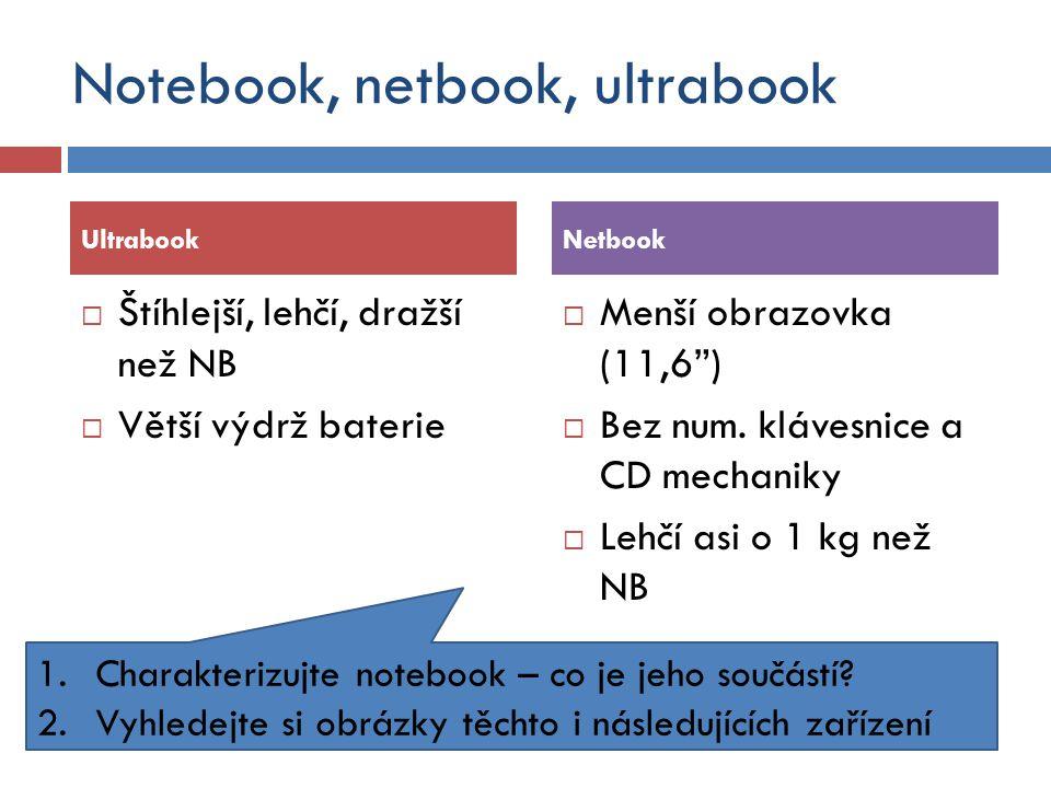 Notebook, netbook, ultrabook  Štíhlejší, lehčí, dražší než NB  Větší výdrž baterie  Menší obrazovka (11,6 )  Bez num.