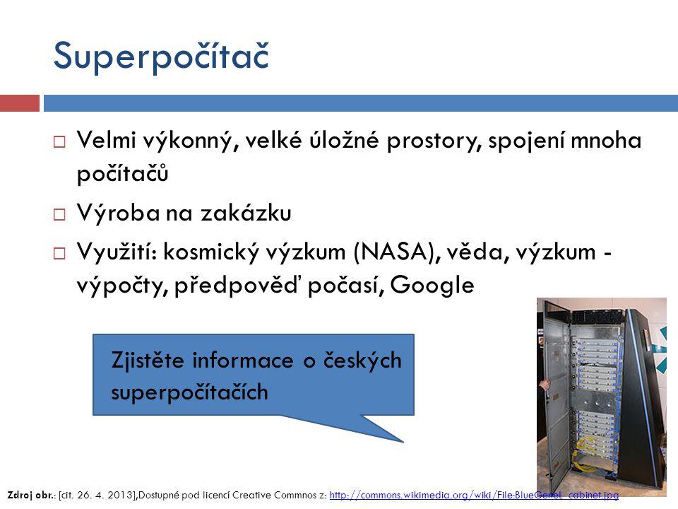Superpočítač  Velmi výkonný, velké úložné prostory, spojení mnoha počítačů  Výroba na zakázku  Využití: kosmický výzkum (NASA), věda, výzkum - výpočty, předpověď počasí, Google Zdroj obr.: [cit.