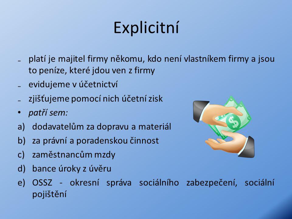 Explicitní ₋platí je majitel firmy někomu, kdo není vlastníkem firmy a jsou to peníze, které jdou ven z firmy ₋evidujeme v účetnictví ₋zjišťujeme pomocí nich účetní zisk patří sem: a)dodavatelům za dopravu a materiál b)za právní a poradenskou činnost c)zaměstnancům mzdy d)bance úroky z úvěru e)OSSZ - okresní správa sociálního zabezpečení, sociální pojištění