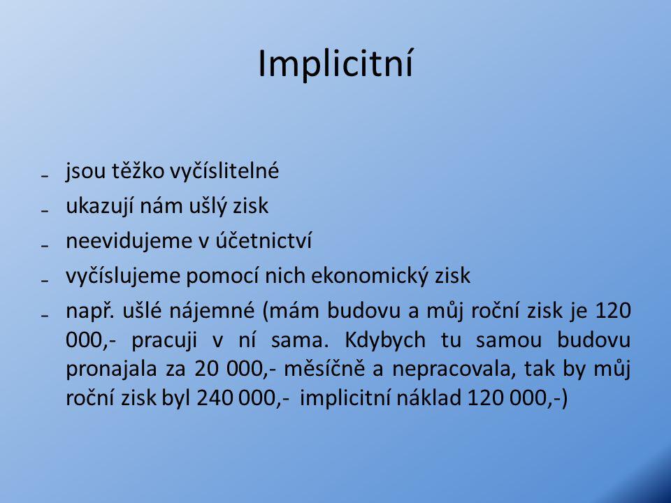 Implicitní ₋jsou těžko vyčíslitelné ₋ukazují nám ušlý zisk ₋neevidujeme v účetnictví ₋vyčíslujeme pomocí nich ekonomický zisk ₋např.