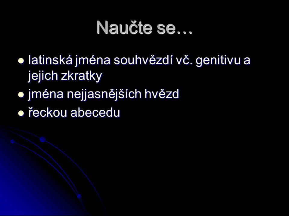 Naučte se… latinská jména souhvězdí vč. genitivu a jejich zkratky latinská jména souhvězdí vč. genitivu a jejich zkratky jména nejjasnějších hvězd jmé
