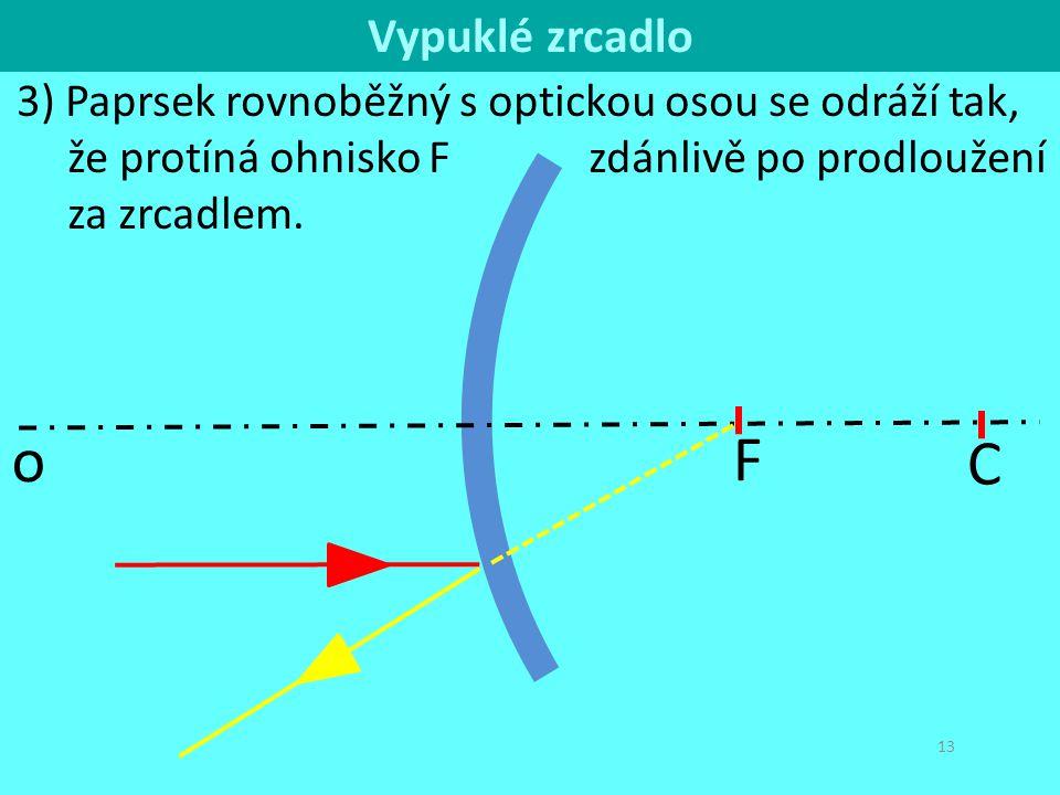 C o 13 3) Paprsek rovnoběžný s optickou osou se odráží tak, že protíná ohnisko F zdánlivě po prodloužení za zrcadlem. F Vypuklé zrcadlo