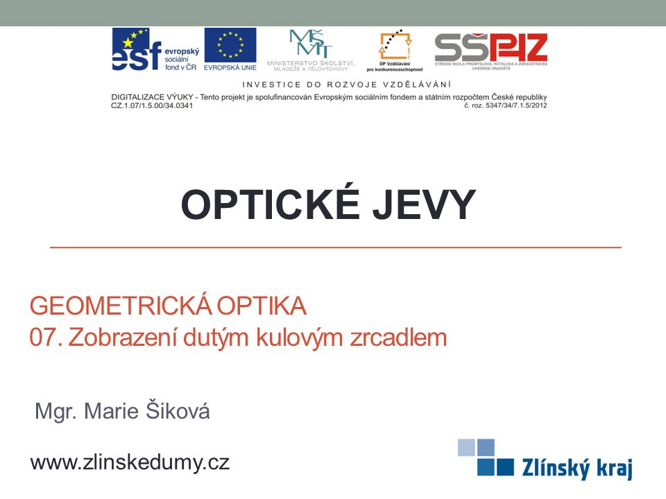 GEOMETRICKÁ OPTIKA 07. Zobrazení dutým kulovým zrcadlem OPTICKÉ JEVY www.zlinskedumy.cz Mgr.