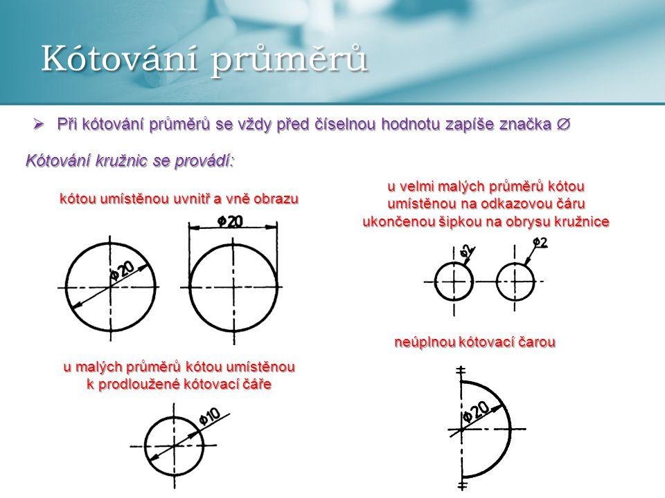 Kótování průměrů  Při kótování průměrů se vždy před číselnou hodnotu zapíše značka  Kótování kružnic se provádí: kótou umístěnou uvnitř a vně obrazu u malých průměrů kótou umístěnou k prodloužené kótovací čáře u velmi malých průměrů kótou umístěnou na odkazovou čáru ukončenou šipkou na obrysu kružnice neúplnou kótovací čarou