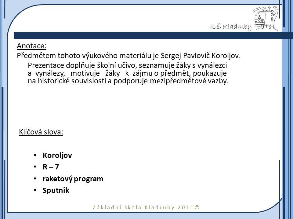 Základní škola Kladruby 2011  Anotace: Předmětem tohoto výukového materiálu je Sergej Pavlovič Koroljov. Prezentace doplňuje školní učivo, seznamuje