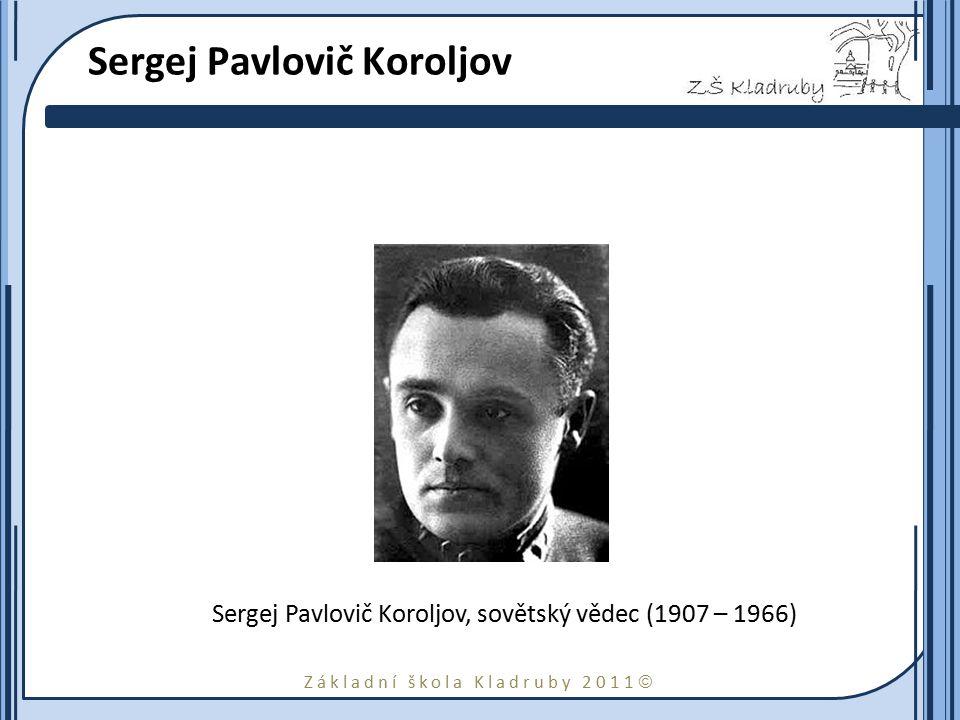 Základní škola Kladruby 2011  Sergej Pavlovič Koroljov Sergej Pavlovič Koroljov, sovětský vědec (1907 – 1966)