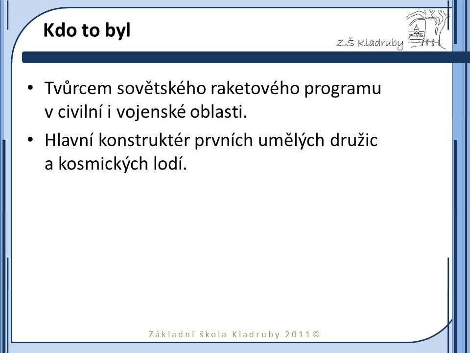 Základní škola Kladruby 2011  Kdo to byl Tvůrcem sovětského raketového programu v civilní i vojenské oblasti. Hlavní konstruktér prvních umělých druž