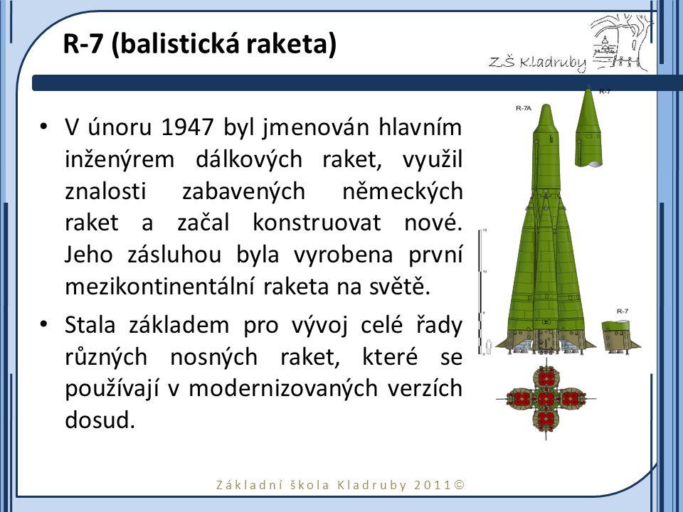 Základní škola Kladruby 2011  R-7 (balistická raketa) V únoru 1947 byl jmenován hlavním inženýrem dálkových raket, využil znalosti zabavených německých raket a začal konstruovat nové.