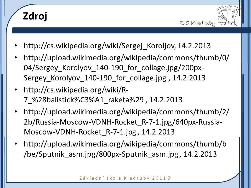 Základní škola Kladruby 2011  Zdroj http://cs.wikipedia.org/wiki/Sergej_Koroljov, 14.2.2013 http://upload.wikimedia.org/wikipedia/commons/thumb/0/ 04/Sergey_Korolyov_140-190_for_collage.jpg/200px- Sergey_Korolyov_140-190_for_collage.jpg, 14.2.2013 http://cs.wikipedia.org/wiki/R- 7_%28balistick%C3%A1_raketa%29, 14.2.2013 http://upload.wikimedia.org/wikipedia/commons/thumb/2/ 2b/Russia-Moscow-VDNH-Rocket_R-7-1.jpg/640px-Russia- Moscow-VDNH-Rocket_R-7-1.jpg, 14.2.2013 http://upload.wikimedia.org/wikipedia/commons/thumb/b /be/Sputnik_asm.jpg/800px-Sputnik_asm.jpg, 14.2.2013