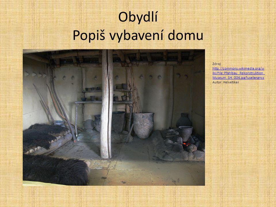 Obydlí Popiš vybavení domu Zdroj: http://commons.wikimedia.org/w iki/File:Pfahlbau_Rekonstruktion_ Museum_SH_004.jpg?uselang=cs http://commons.wikimed