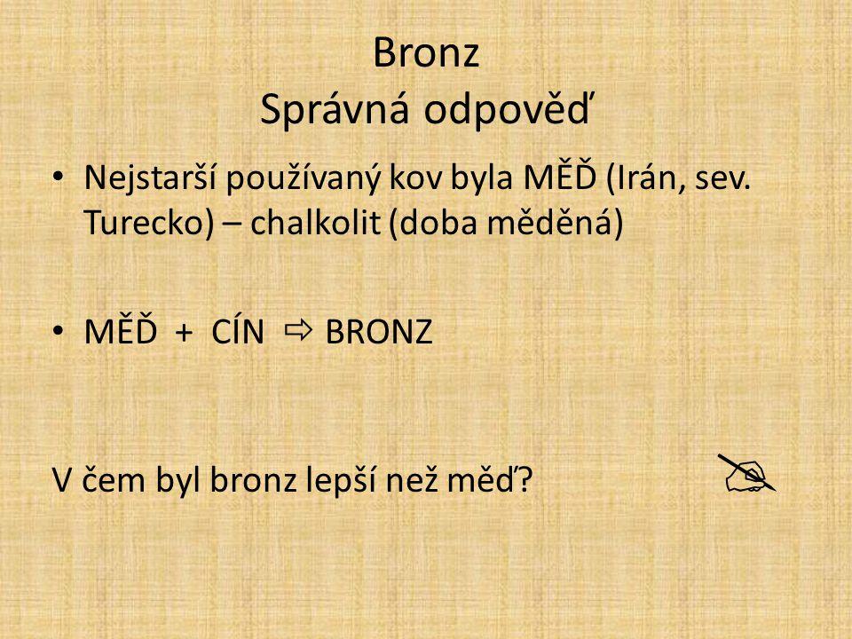 Bronz Správná odpověď Nejstarší používaný kov byla MĚĎ (Irán, sev. Turecko) – chalkolit (doba měděná) MĚĎ + CÍN  BRONZ V čem byl bronz lepší než měď?