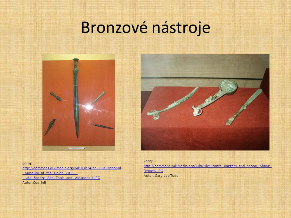 Bronzové nástroje Zdroj: http://commons.wikimedia.org/wiki/File:Alba_Iulia_National _Museum_of_the_Union_2011_- _Late_Bronze_Age_Tools_and_Weapons-1.JPG http://commons.wikimedia.org/wiki/File:Alba_Iulia_National _Museum_of_the_Union_2011_- _Late_Bronze_Age_Tools_and_Weapons-1.JPG Autor:CodrinB Zdroj: http://commons.wikimedia.org/wiki/File:Bronze_daggers_and_spoon,_Shang_ Dynasty.JPG http://commons.wikimedia.org/wiki/File:Bronze_daggers_and_spoon,_Shang_ Dynasty.JPG Autor: Gary Lee Todd