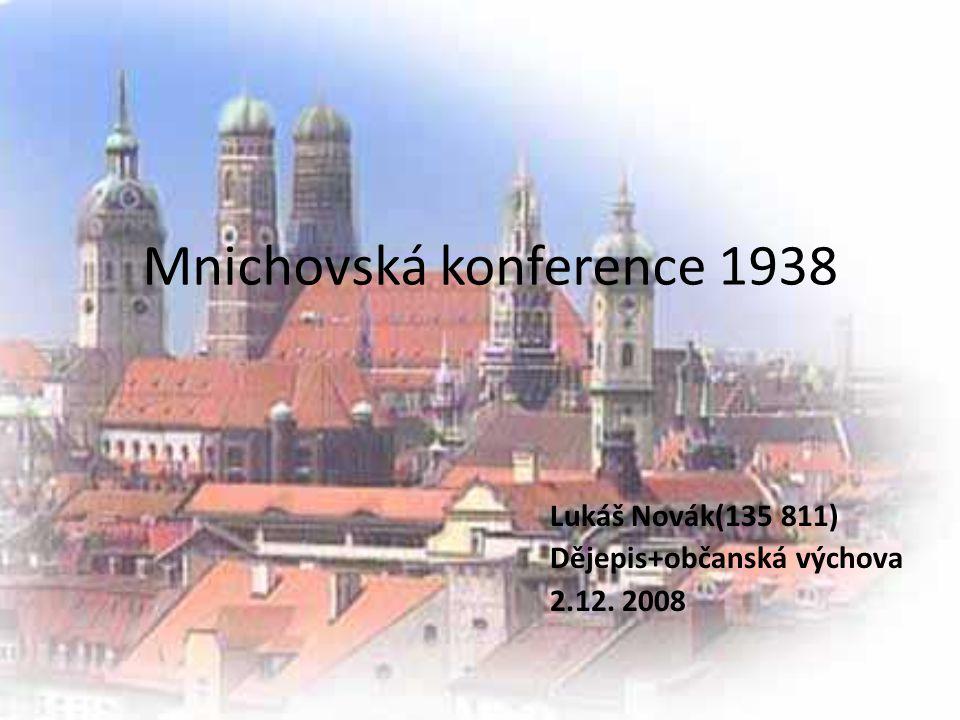 Mnichovská konference 1938 Lukáš Novák(135 811) Dějepis+občanská výchova 2.12. 2008
