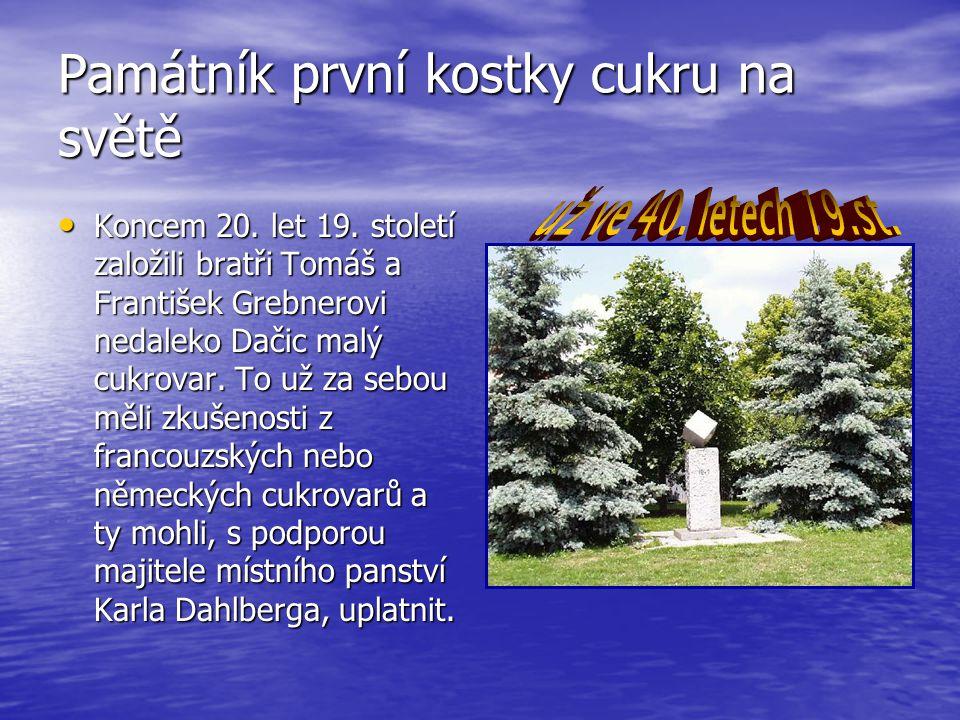 Památník první kostky cukru na světě Koncem 20. let 19. století založili bratři Tomáš a František Grebnerovi nedaleko Dačic malý cukrovar. To už za se