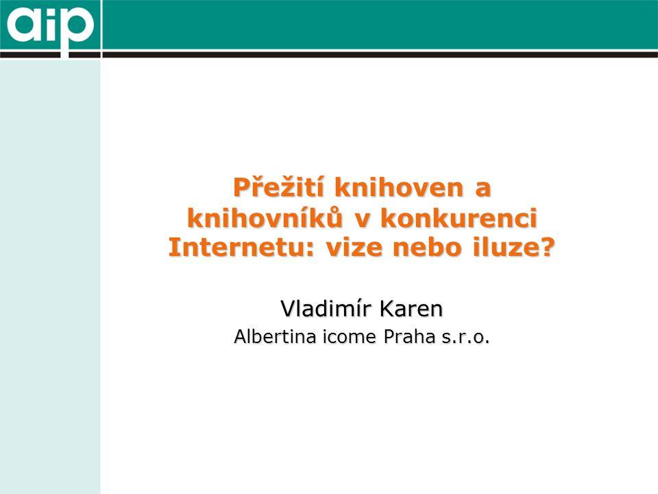 Přežití knihoven a knihovníků v konkurenci Internetu: vize nebo iluze? Vladimír Karen Albertina icome Praha s.r.o.