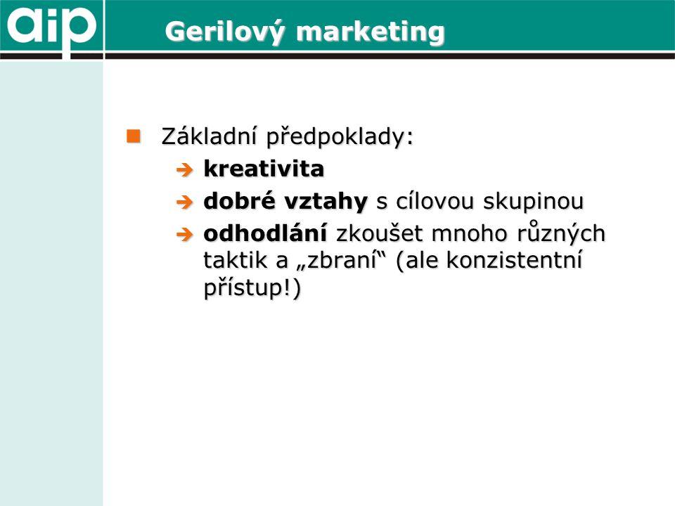 Gerilový marketing Základní předpoklady: Základní předpoklady:  kreativita  dobré vztahy s cílovou skupinou  odhodlání zkoušet mnoho různých taktik
