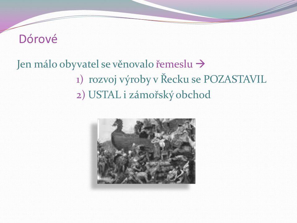 Dórové Jen málo obyvatel se věnovalo řemeslu  1) rozvoj výroby v Řecku se POZASTAVIL 2) USTAL i zámořský obchod