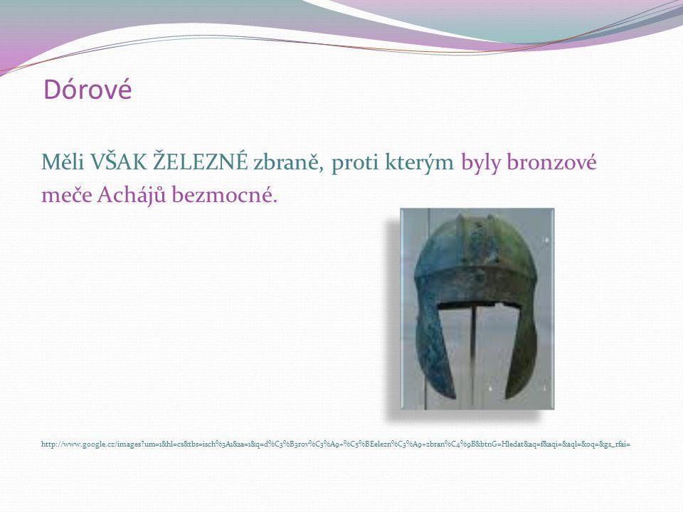 Dórové Měli VŠAK ŽELEZNÉ zbraně, proti kterým byly bronzové meče Achájů bezmocné. http://www.google.cz/images?um=1&hl=cs&tbs=isch%3A1&sa=1&q=d%C3%B3ro