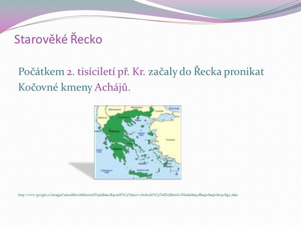 Starověké Řecko Počátkem 2. tisíciletí př. Kr. začaly do Řecka pronikat Kočovné kmeny Achájů. http://www.google.cz/images?um=1&hl=cs&tbs=isch%3A1&sa=1