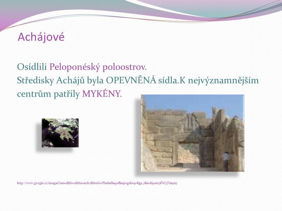 Achájové Osídlili Peloponéský poloostrov. Středisky Achájů byla OPEVNĚNÁ sídla.K nejvýznamnějším centrům patřily MYKÉNY. http://www.google.cz/images?u