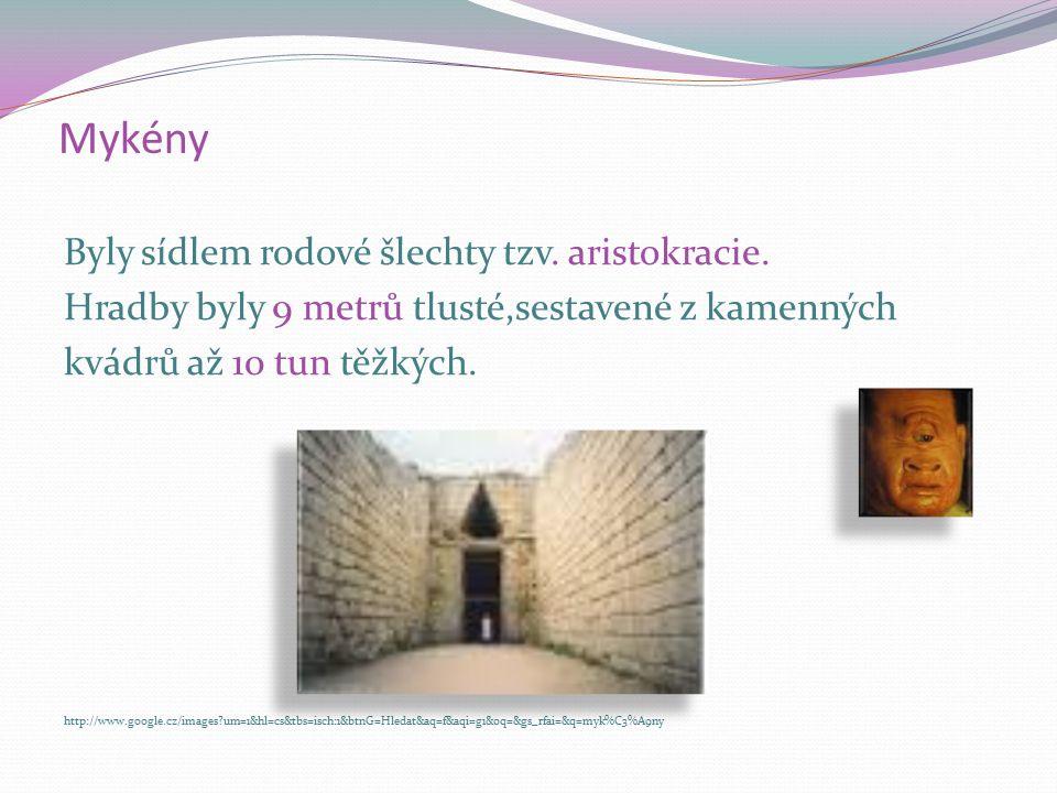Mykény Byly sídlem rodové šlechty tzv. aristokracie. Hradby byly 9 metrů tlusté,sestavené z kamenných kvádrů až 10 tun těžkých. http://www.google.cz/i