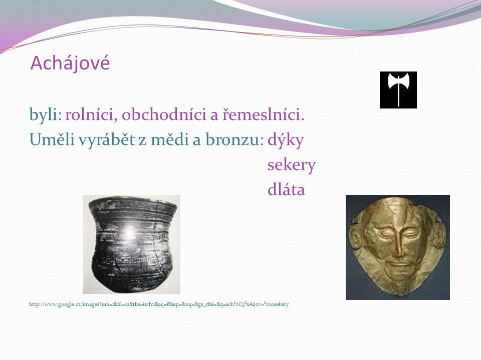 Achájové byli: rolníci, obchodníci a řemeslníci. Uměli vyrábět z mědi a bronzu: dýky sekery dláta http://www.google.cz/images?um=1&hl=cs&tbs=isch:1&aq